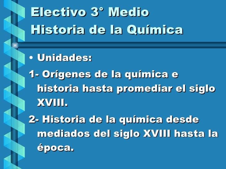 Electivo 3° Medio Historia de la Química  <ul><li>Unidades: </li></ul><ul><li>1- Orígenes de la química e historia hasta p...