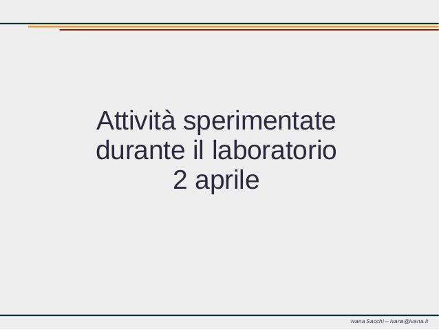 Ivana Sacchi – ivana@ivana.it Attività sperimentate durante il laboratorio 2 aprile