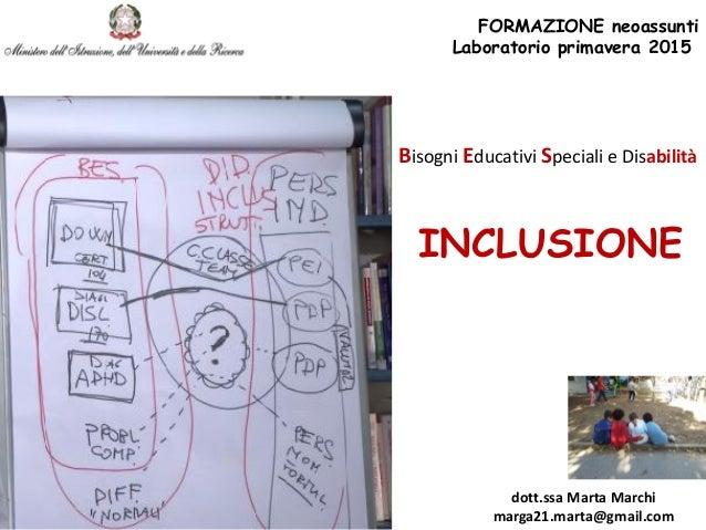 INCLUSIONE FORMAZIONE neoassunti Laboratorio primavera 2015 dott.ssa Marta Marchi marga21.marta@gmail.com Bisogni Educativ...