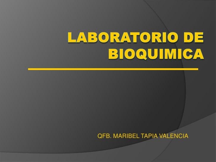 LABORATORIO DE BIOQUIMICA<br />QFB. MARIBEL TAPIA VALENCIA<br />