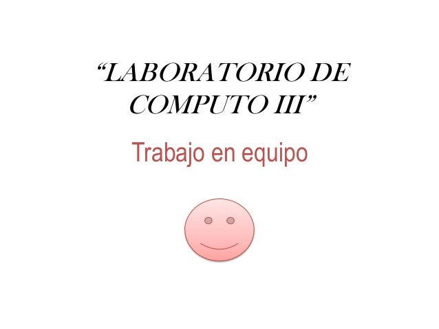 """""""LABORATORIO DE COMPUTO III"""" Trabajo en equipo"""