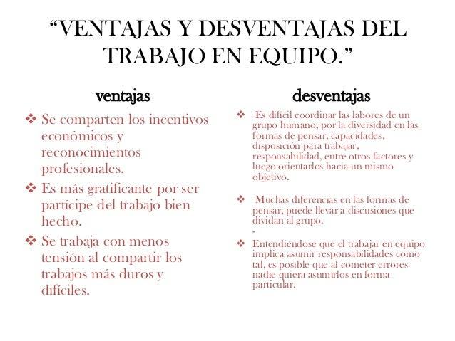 """""""VENTAJAS Y DESVENTAJAS DEL TRABAJO EN EQUIPO."""" ventajas  Se comparten los incentivos económicos y reconocimientos profes..."""