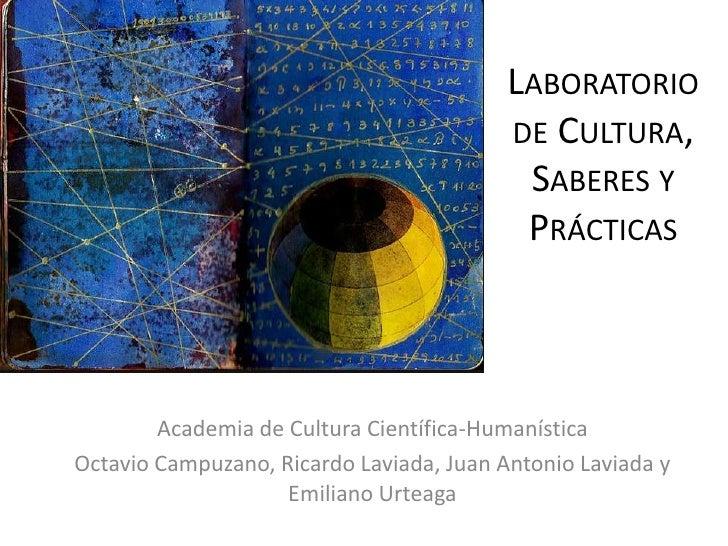 Laboratorio de Cultura, Saberes y Prácticas<br />Academia de Cultura Científica-Humanística <br />Octavio Campuzano, Ricar...
