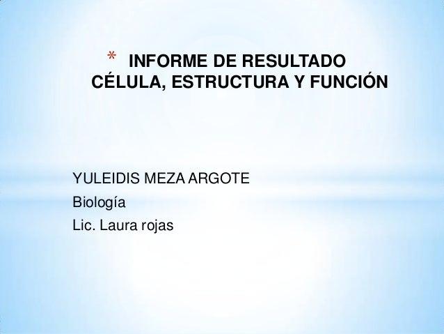 *     INFORME DE RESULTADO  CÉLULA, ESTRUCTURA Y FUNCIÓNYULEIDIS MEZA ARGOTEBiologíaLic. Laura rojas