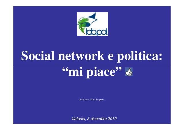 """Social network e politica: """"mi piace""""""""mi piace"""" Relatore: Rino Scoppio Catania, 3 dicembre 2010"""