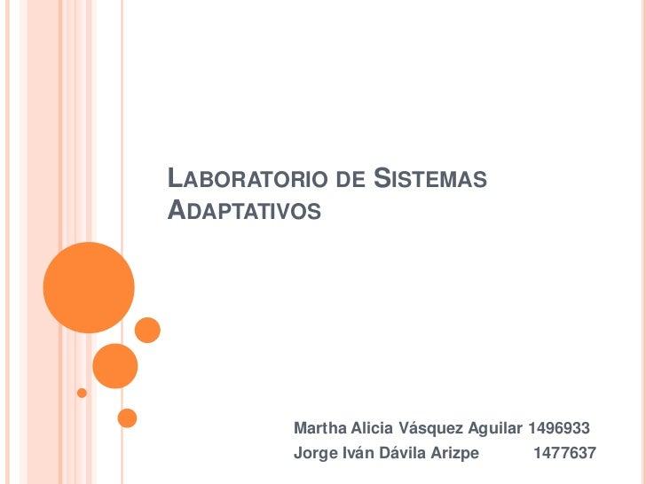LABORATORIO DE SISTEMASADAPTATIVOS         Martha Alicia Vásquez Aguilar 1496933         Jorge Iván Dávila Arizpe     1477...