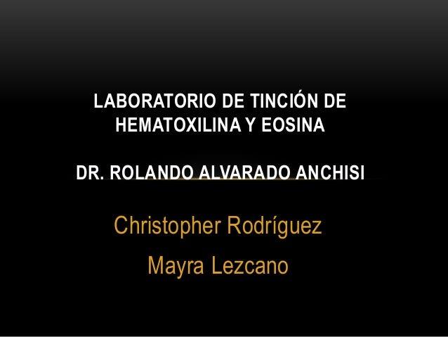 Christopher Rodríguez Mayra Lezcano LABORATORIO DE TINCIÓN DE HEMATOXILINA Y EOSINA DR. ROLANDO ALVARADO ANCHISI