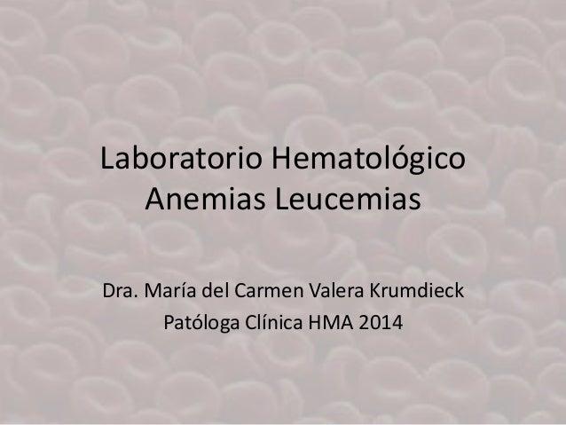 Laboratorio Hematológico Anemias Leucemias Dra. María del Carmen Valera Krumdieck Patóloga Clínica HMA 2014