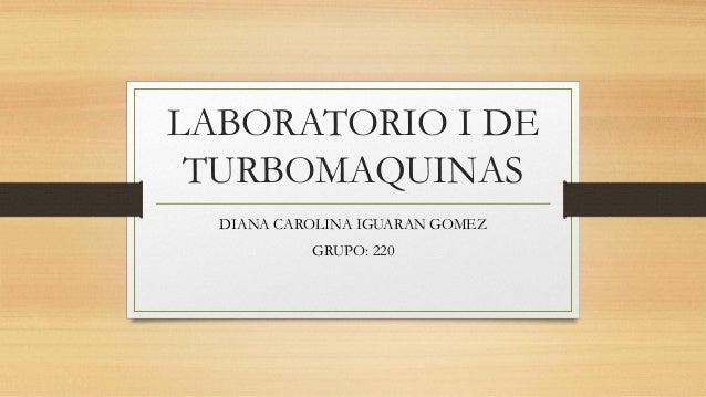 LABORATORIO I DE TURBOMAQUINAS DIANA CAROLINA IGUARAN GOMEZ GRUPO: 220