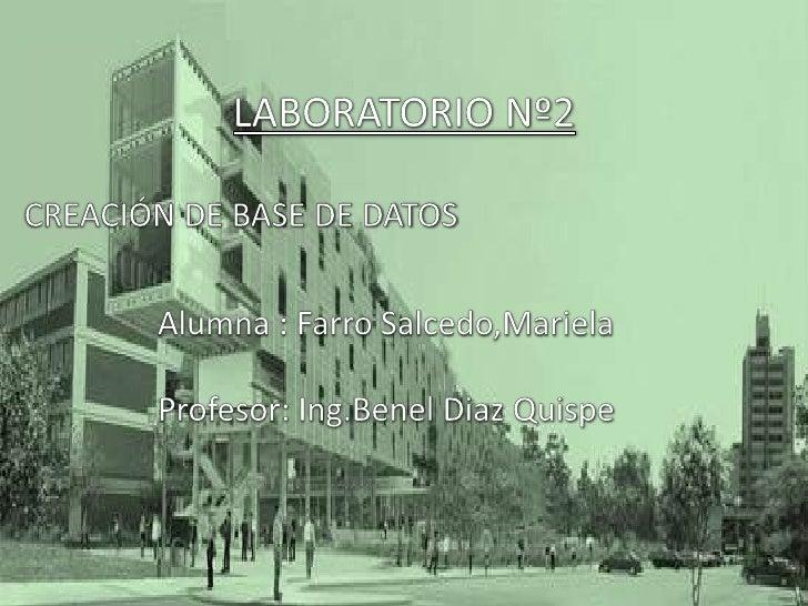 LABORATORIO Nº2<br />CREACIÓN DE BASE DE DATOS<br />Alumna : Farro Salcedo,Mariela<br />Profesor: Ing.Benel Diaz Quispe<br />