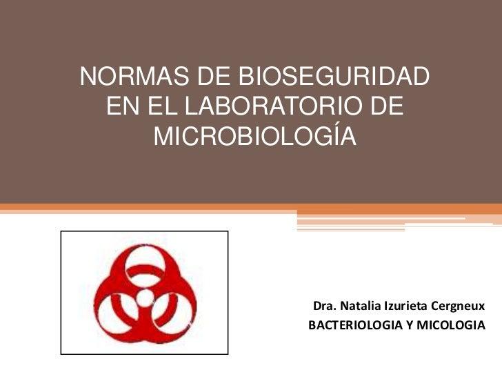 NORMAS DE BIOSEGURIDAD EN EL LABORATORIO DE MICROBIOLOGÍA<br />Dra. Natalia Izurieta Cergneux<br />BACTERIOLOGIA Y MICOLOG...