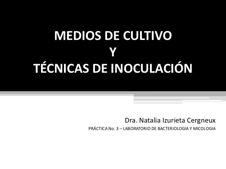 MEDIOS DE CULTIVO YTÉCNICAS DE INOCULACIÓN<br />Dra. Natalia Izurieta Cergneux<br />PRÁCTICA No. 3 – LABORATORIO DE BACTER...