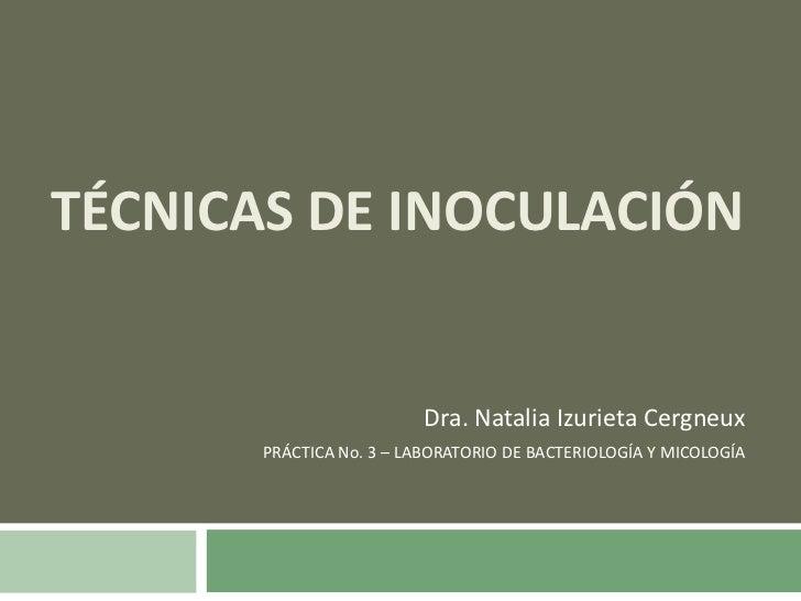 TÉCNICAS DE INOCULACIÓN<br />Dra. Natalia Izurieta Cergneux<br />PRÁCTICA No. 3 – LABORATORIO DE BACTERIOLOGÍA Y MICOLOGÍA...