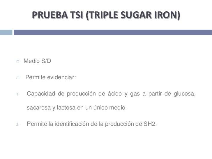 PRUEBA TSI (TRIPLE SUGAR IRON)<br />Medio S/D<br /> Permite evidenciar: <br />Capacidad de producción de ácido y gas a par...