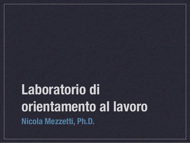 Laboratorio di orientamento al lavoro Nicola Mezzetti, Ph.D.