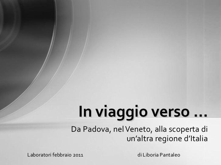 Da Padova, nel Veneto, alla scoperta di un'altra regione d'Italia In viaggio verso … Laboratori febbraio 2011  di Liboria ...