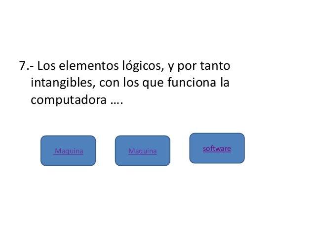 7.- Los elementos lógicos, y por tantointangibles, con los que funciona lacomputadora ….Maquina Maquina software