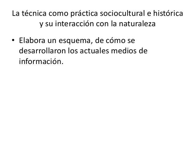 • Elabora un esquema, de cómo sedesarrollaron los actuales medios deinformación.La técnica como práctica sociocultural e h...