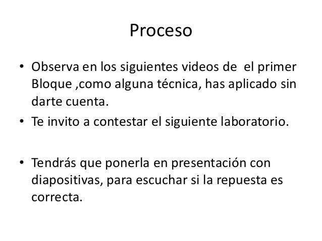 Proceso• Observa en los siguientes videos de el primerBloque ,como alguna técnica, has aplicado sindarte cuenta.• Te invit...