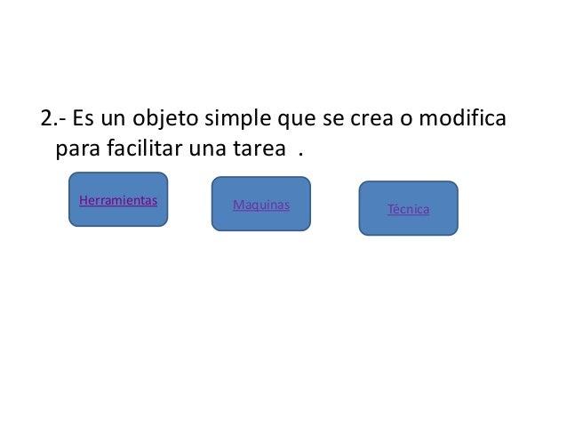 2.- Es un objeto simple que se crea o modificapara facilitar una tarea .Maquinas TécnicaHerramientas