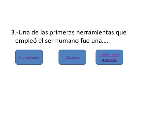 3.-Una de las primeras herramientas queempleó el ser humano fue una….Piedra unidaa un paloHerramienta Maquina
