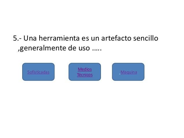 5.- Una herramienta es un artefacto sencillo,generalmente de uso .….SofisticadasMediosTécnicosMaquina