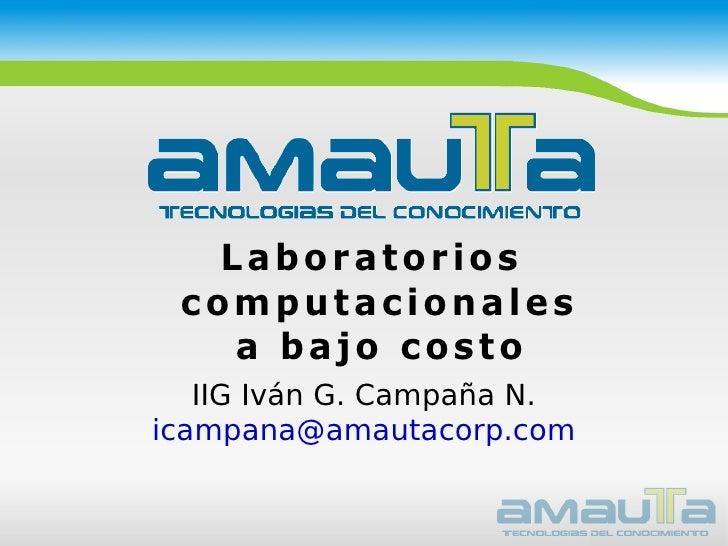 <ul><ul><li>Laboratorios computacionales a bajo costo </li></ul></ul>IIG Iván G. Campaña N. [email_address]