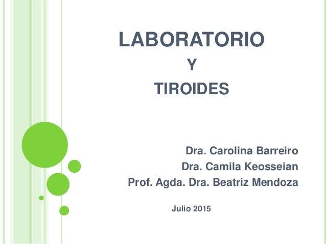 LABORATORIO Y TIROIDES Dra. Carolina Barreiro Dra. Camila Keosseian Prof. Agda. Dra. Beatriz Mendoza Julio 2015