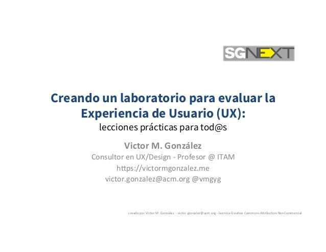 Creando un laboratorio para evaluar la Experiencia de Usuario (UX): lecciones prácticas para tod@s VictorM.González Con...
