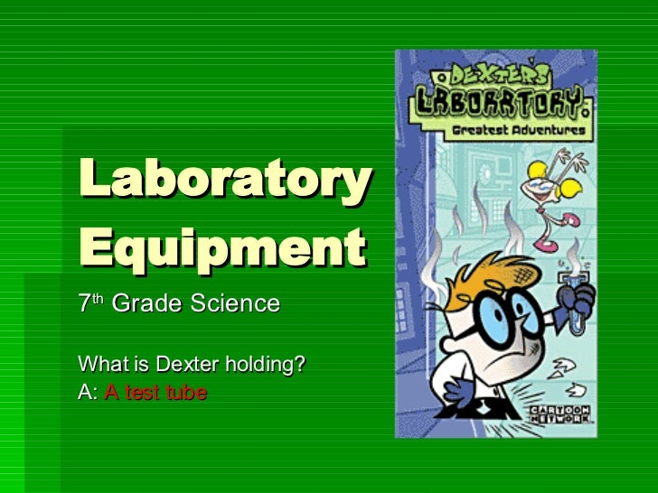 Laboratory Equipment 7 th  Grade Science What is Dexter holding? A:  A test tube