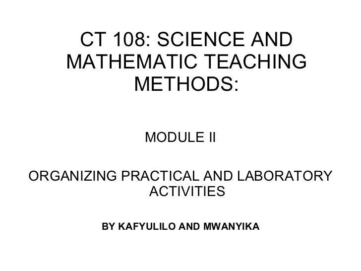 CT 108: SCIENCE AND MATHEMATIC TEACHING METHODS: <ul><li>MODULE II </li></ul><ul><li>ORGANIZING PRACTICAL AND LABORATORY A...