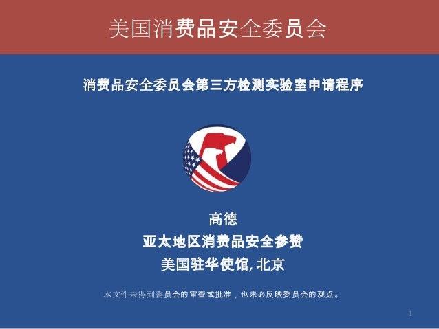 美国消费品安全委员会 消费品安全委员会第三方检测实验室申请程序  高德 亚太地区消费品安全参赞  美国驻华使馆, 北京 本文件未得到委员会的审查或批准,也未必反映委员会的观点。 1