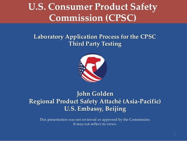 U.S. Consumer Product Safety Commission (CPSC) Laboratory Application Process for the CPSC Third Party Testing  John Golde...