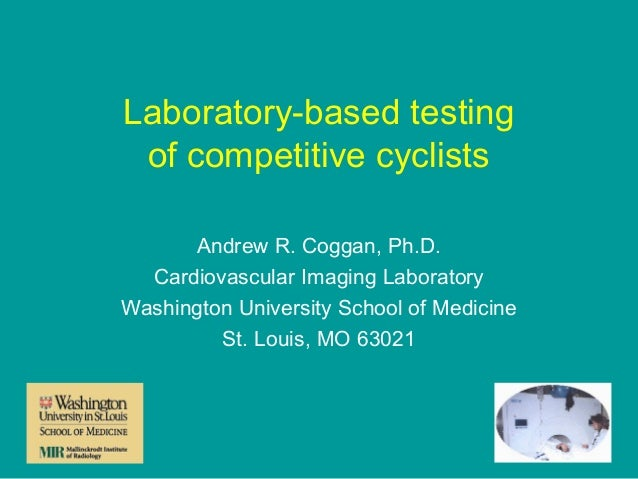 Laboratory-based testing of competitive cyclists Andrew R. Coggan, Ph.D. Cardiovascular Imaging Laboratory Washington Univ...
