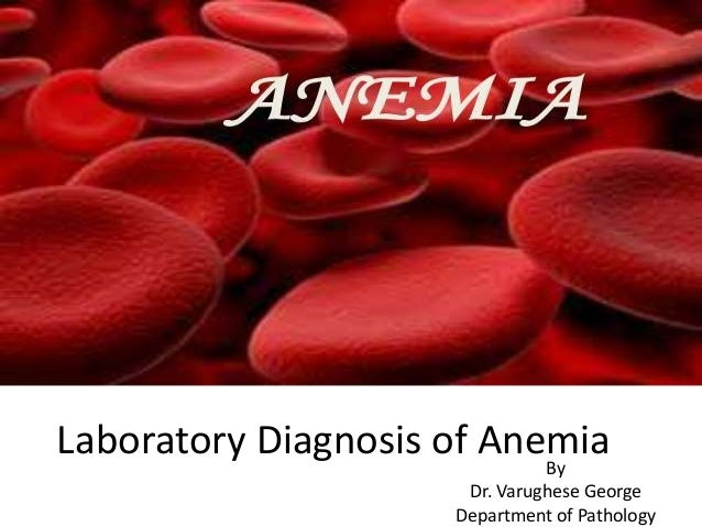 Laboratory Diagnosis of AnemiaBy Dr. Varughese George Department of Pathology