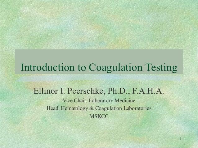 Introduction to Coagulation Testing Ellinor I. Peerschke, Ph.D., F.A.H.A. Vice Chair, Laboratory Medicine Head, Hematology...