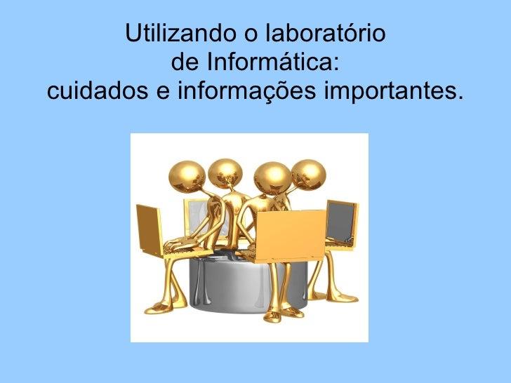 Utilizando o laboratório  de Informática:  cuidados e informações importantes.