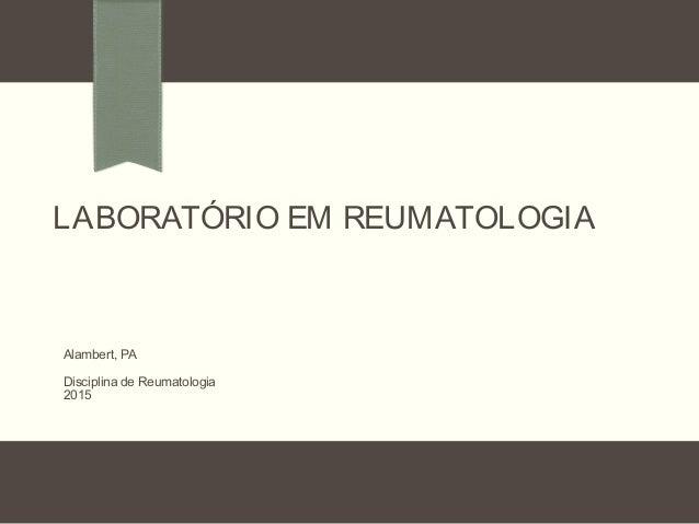LABORATÓRIO EM REUMATOLOGIA Alambert, PA Disciplina de Reumatologia 2015