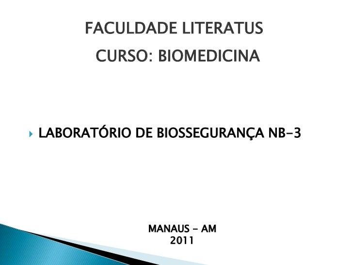FACULDADE LITERATUS<br />CURSO: BIOMEDICINA<br />LABORATÓRIO DE BIOSSEGURANÇA NB-3<br />MANAUS - AM<br />2011<br />