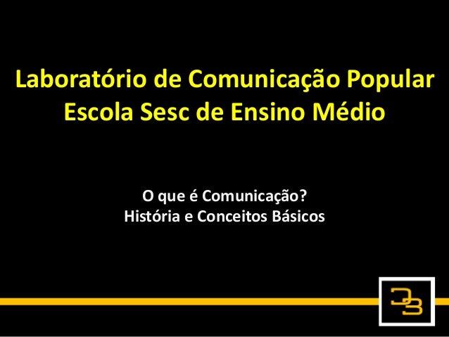Laboratório de Comunicação Popular Escola Sesc de Ensino Médio O que é Comunicação? História e Conceitos Básicos
