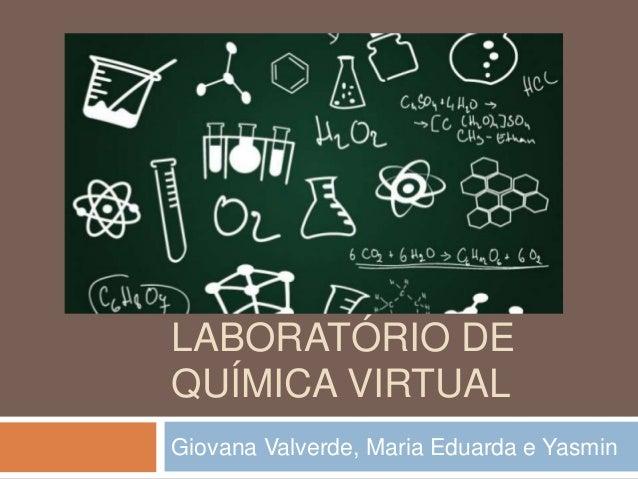 LABORATÓRIO DE QUÍMICA VIRTUAL Giovana Valverde, Maria Eduarda e Yasmin