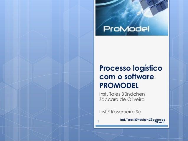 Processo logístico com o software PROMODEL Inst. Tales Bündchen Záccaro de Oliveira Inst.ª Rosemeire Sá Inst. Tales Bündch...