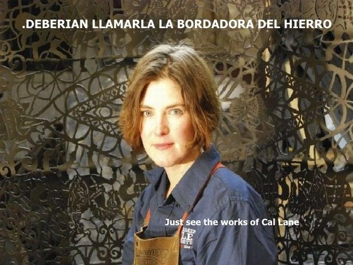 .DEBERIAN LLAMARLA LA BORDADORA DEL HIERRO                   Just see the works of Cal Lane
