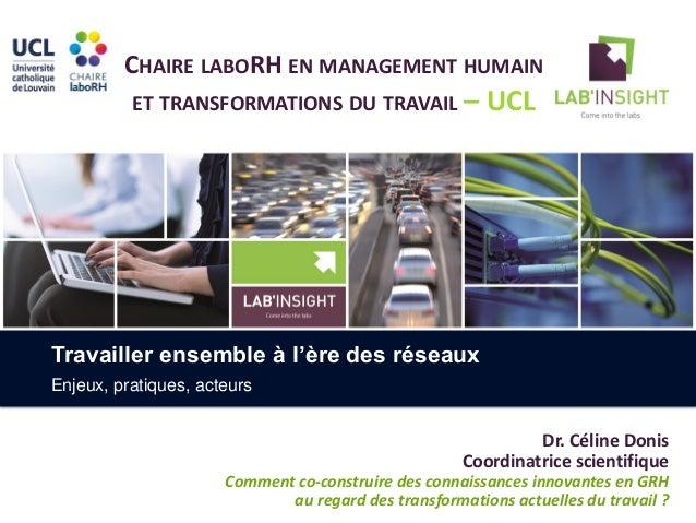 CHAIRE LABORH EN MANAGEMENT HUMAIN ET TRANSFORMATIONS DU TRAVAIL – UCL Dr. Céline Donis Coordinatrice scientifique Comment...