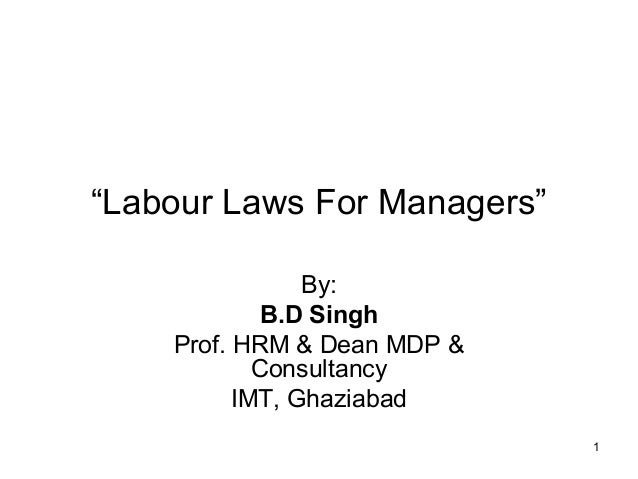 """""""Labour Laws For Managers"""" By: B.D Singh Prof. HRM & Dean MDP & Consultancy IMT, Ghaziabad 1"""