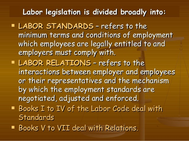 Labor legislation is divided broadly into:   LABOR STANDARDS – refers to the    minimum terms and conditions of employmen...