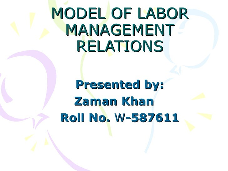 MODEL OF LABOR MANAGEMENT RELATIONS Presented by: Zaman Khan Roll No.  W -587611