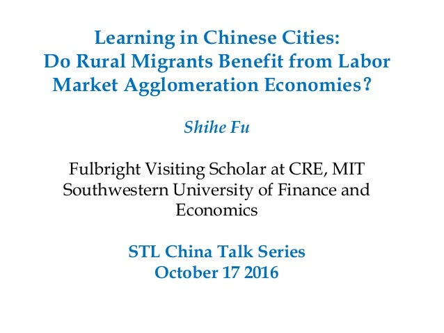 Learning in Chinese Cities: Do Rural Migrants Benefit from Labor Market Agglomeration Economies? Shihe Fu Fulbright Visiti...