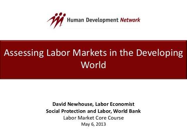 Assessing Labor Markets in the DevelopingWorldDavid Newhouse, Labor EconomistSocial Protection and Labor, World BankLabor ...