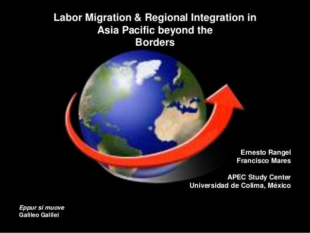 Labor Migration & Regional Integration in Asia Pacific beyond the Borders Ernesto Rangel Francisco Mares APEC Study Center...